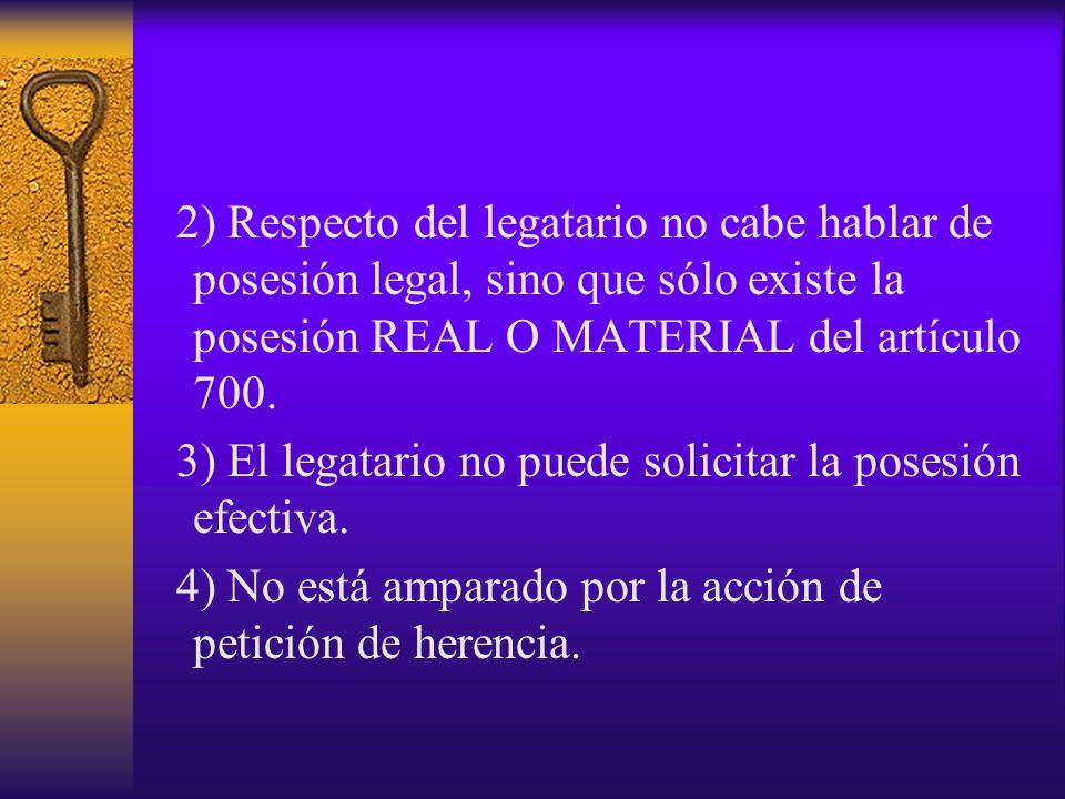 2) Respecto del legatario no cabe hablar de posesión legal, sino que sólo existe la posesión REAL O MATERIAL del artículo 700. 3) El legatario no pued