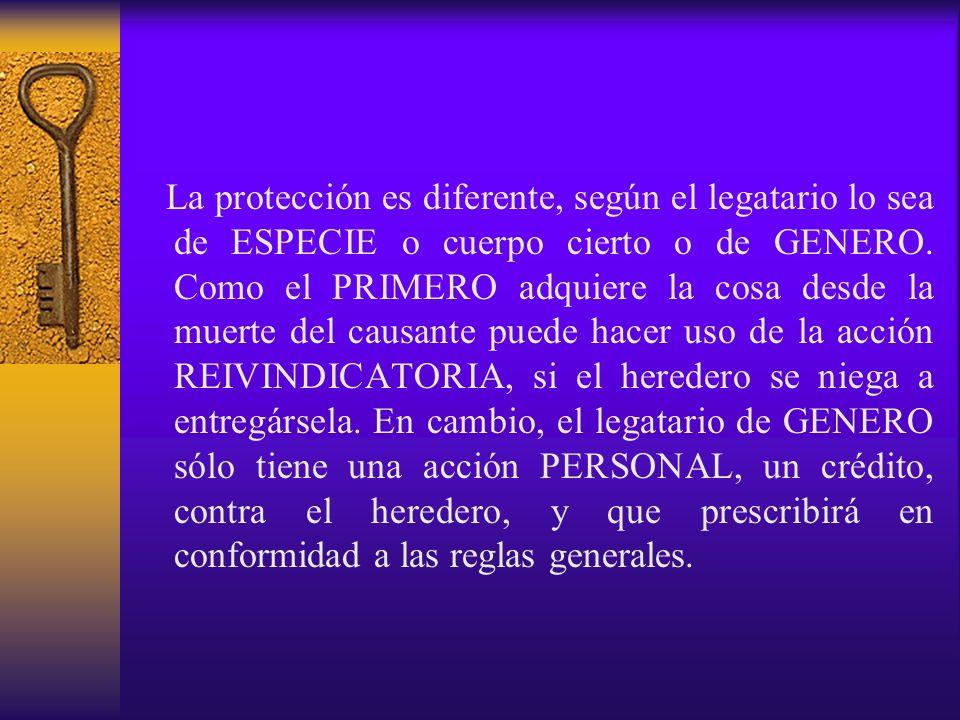 La protección es diferente, según el legatario lo sea de ESPECIE o cuerpo cierto o de GENERO. Como el PRIMERO adquiere la cosa desde la muerte del cau