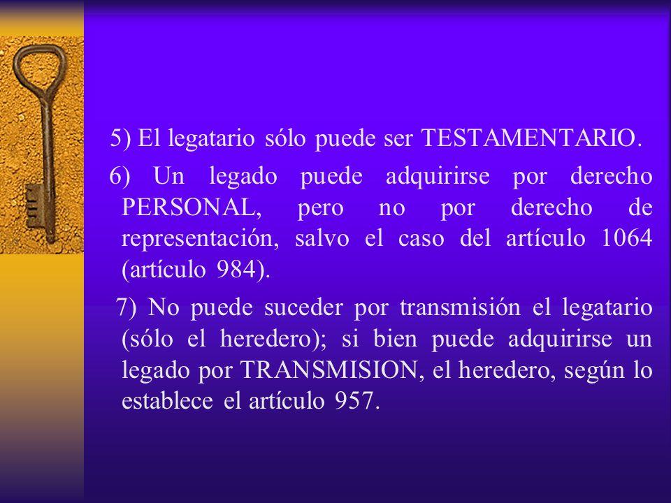 5) El legatario sólo puede ser TESTAMENTARIO. 6) Un legado puede adquirirse por derecho PERSONAL, pero no por derecho de representación, salvo el caso