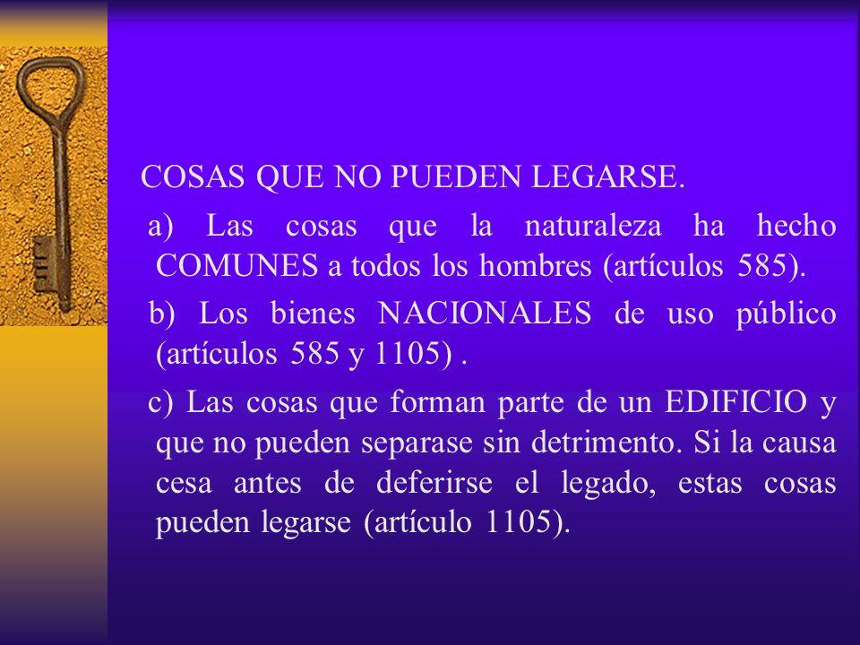 COSAS QUE NO PUEDEN LEGARSE. a) Las cosas que la naturaleza ha hecho COMUNES a todos los hombres (artículos 585). b) Los bienes NACIONALES de uso públ