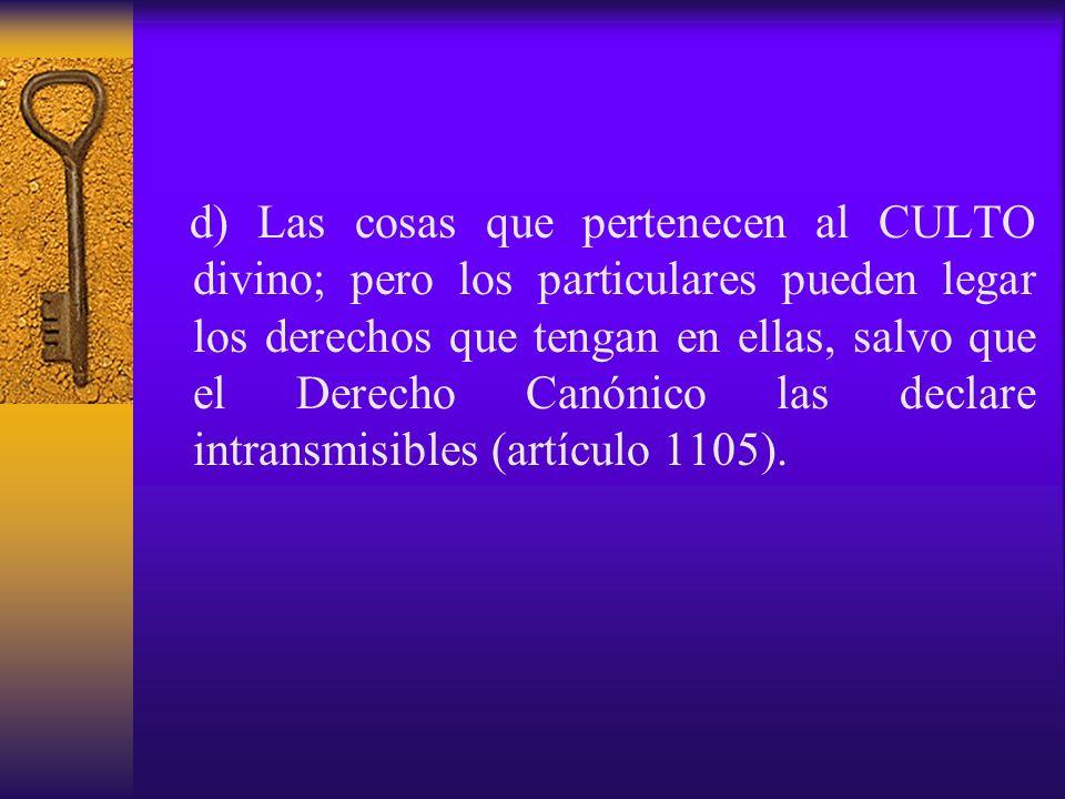 d) Las cosas que pertenecen al CULTO divino; pero los particulares pueden legar los derechos que tengan en ellas, salvo que el Derecho Canónico las de