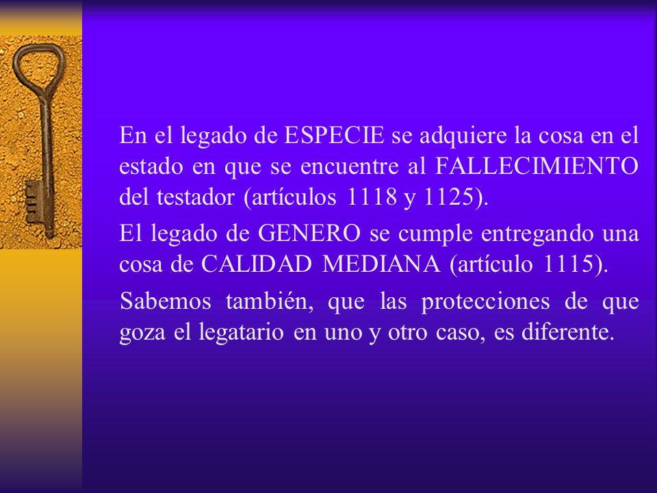 En el legado de ESPECIE se adquiere la cosa en el estado en que se encuentre al FALLECIMIENTO del testador (artículos 1118 y 1125). El legado de GENER