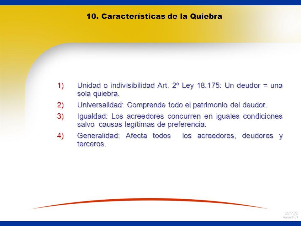 03/00/00 Page # 31 10. Características de la Quiebra 1)Unidad o indivisibilidad Art. 2º Ley 18.175: Un deudor = una sola quiebra. 2)Universalidad: Com