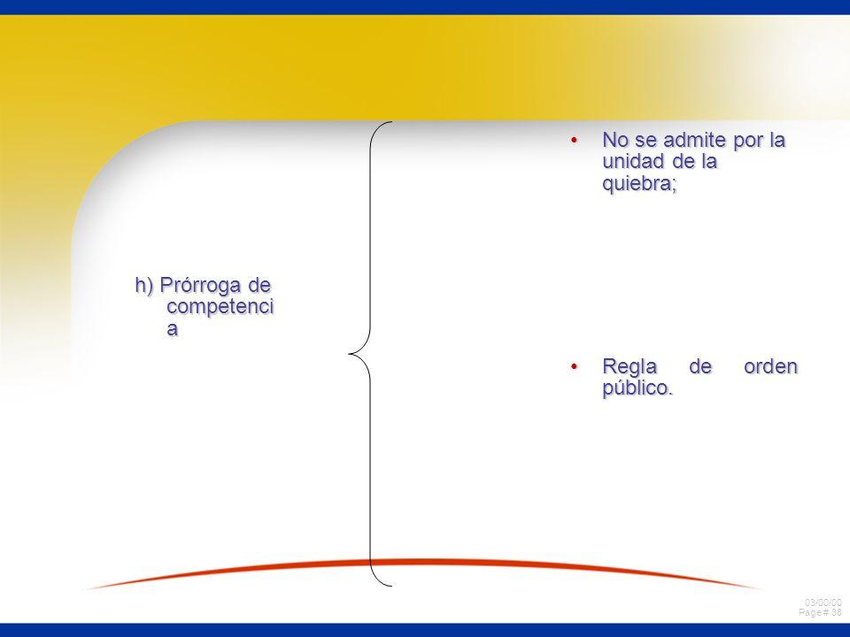 03/00/00 Page # 38 h) Prórroga de competenci a No se admite por la unidad de la quiebra;No se admite por la unidad de la quiebra; Regla de orden públi