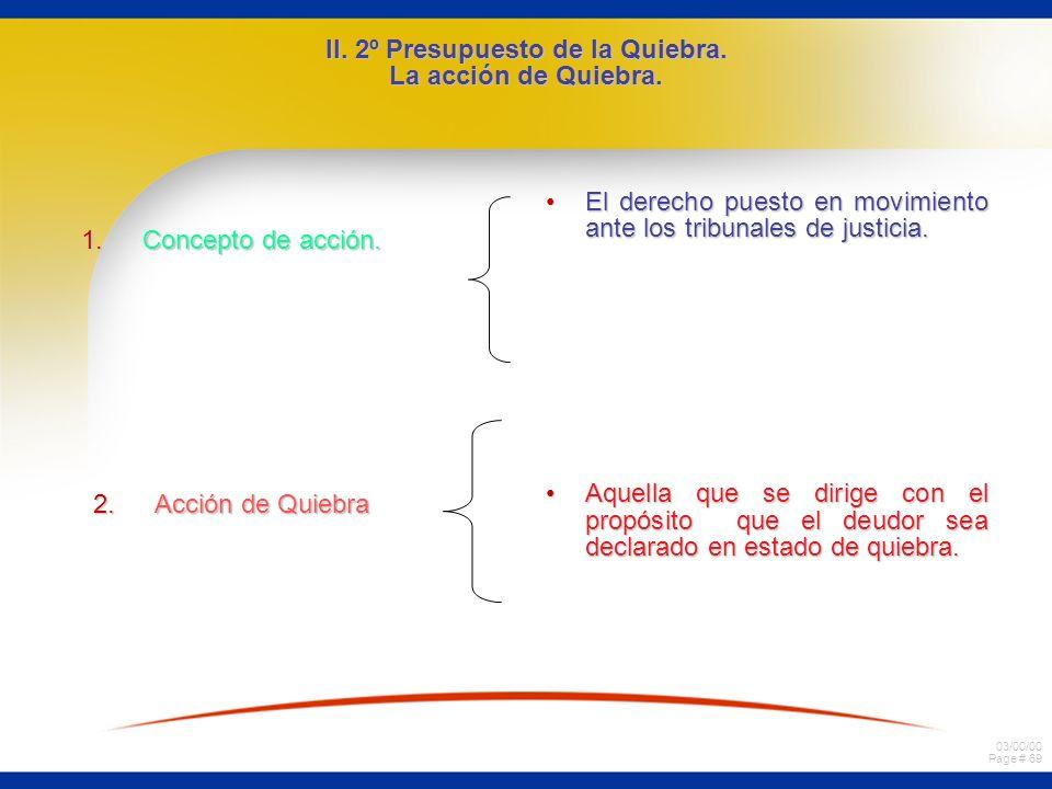 03/00/00 Page # 69 II. 2º Presupuesto de la Quiebra. La acción de Quiebra. 1.Concepto de acción. 2.Acción de Quiebra El derecho puesto en movimiento a