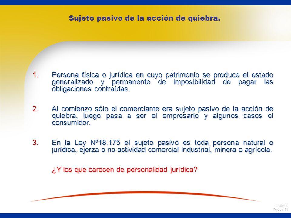 03/00/00 Page # 74 Sujeto pasivo de la acción de quiebra. 1.Persona física o jurídica en cuyo patrimonio se produce el estado generalizado y permanent