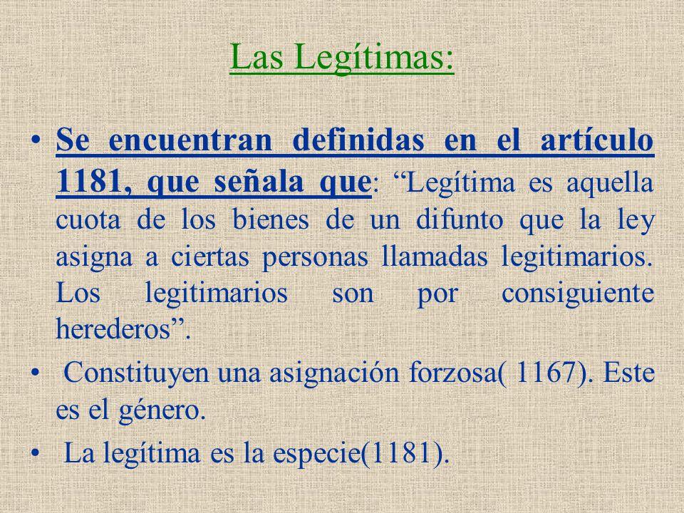 Las Legítimas: Se encuentran definidas en el artículo 1181, que señala que : Legítima es aquella cuota de los bienes de un difunto que la ley asigna a