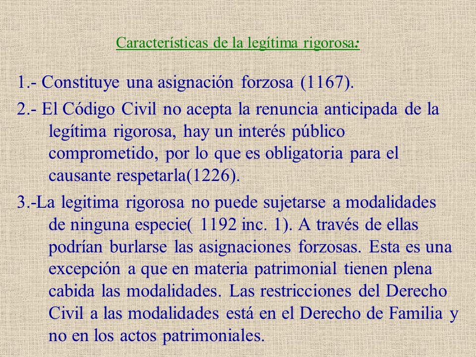 Características de la legítima rigorosa: 1.- Constituye una asignación forzosa (1167). 2.- El Código Civil no acepta la renuncia anticipada de la legí