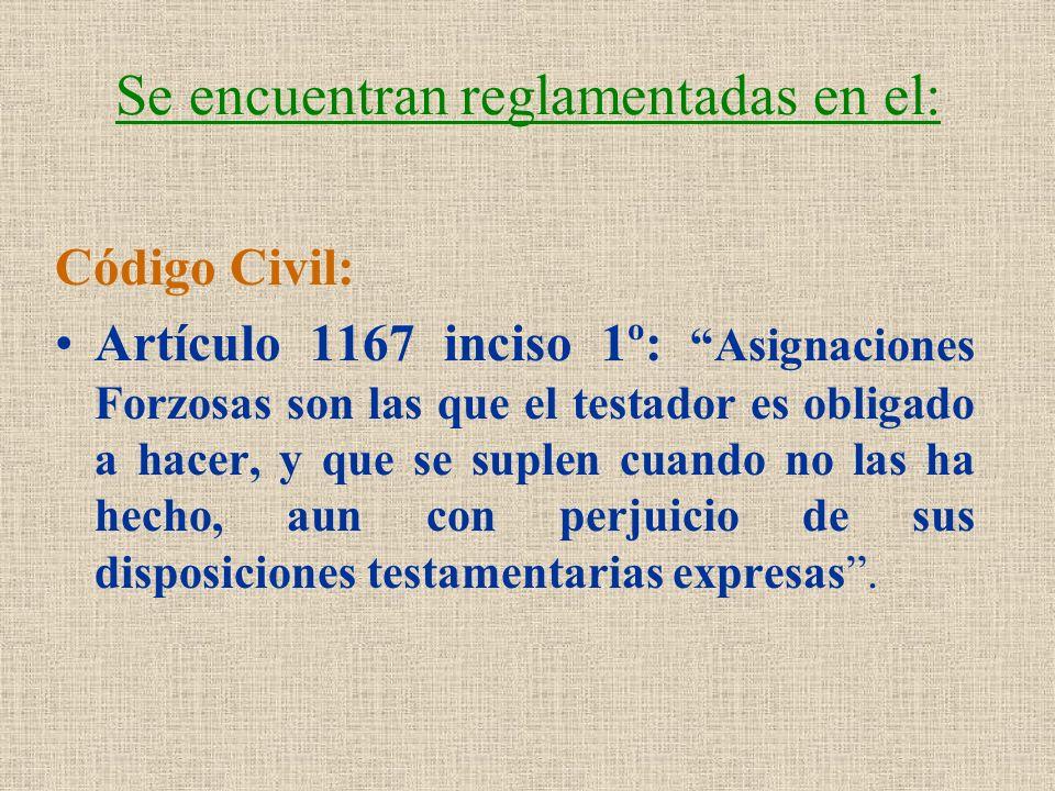 Se encuentran reglamentadas en el: Código Civil: Artículo 1167 inciso 1º: Asignaciones Forzosas son las que el testador es obligado a hacer, y que se