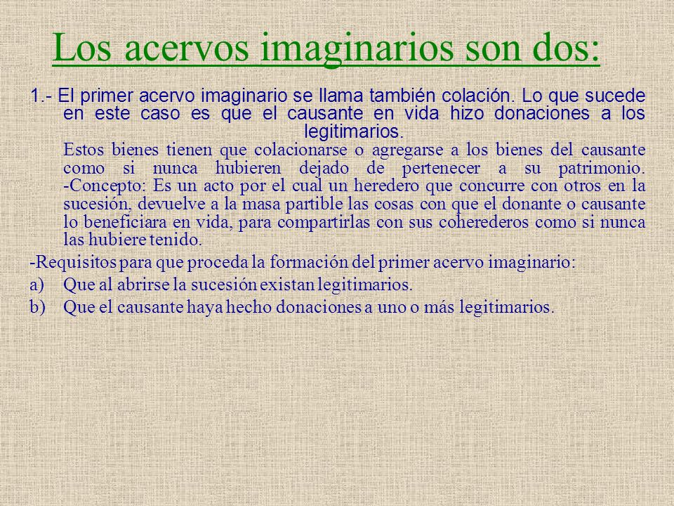 Los acervos imaginarios son dos: 1.- El primer acervo imaginario se llama también colación. Lo que sucede en este caso es que el causante en vida hizo