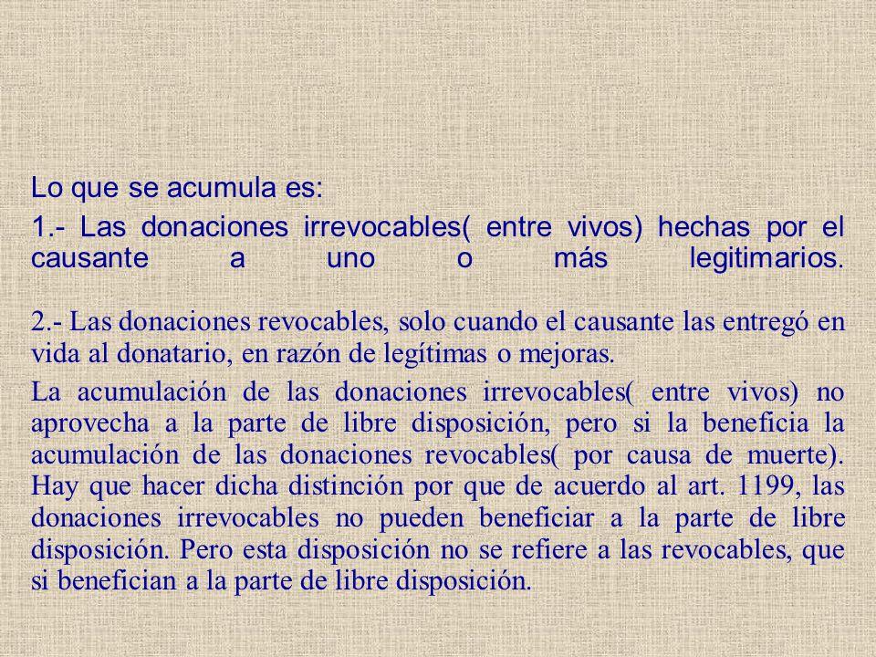 Lo que se acumula es: 1.- Las donaciones irrevocables( entre vivos) hechas por el causante a uno o más legitimarios. 2.- Las donaciones revocables, so