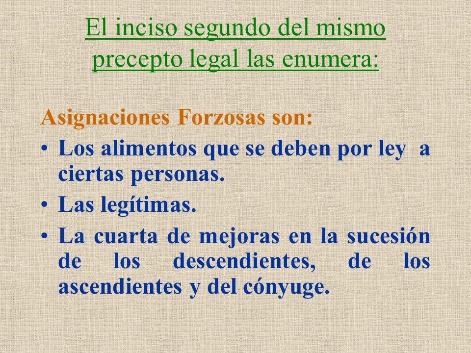 El inciso segundo del mismo precepto legal las enumera: Asignaciones Forzosas son: Los alimentos que se deben por ley a ciertas personas. Las legítima