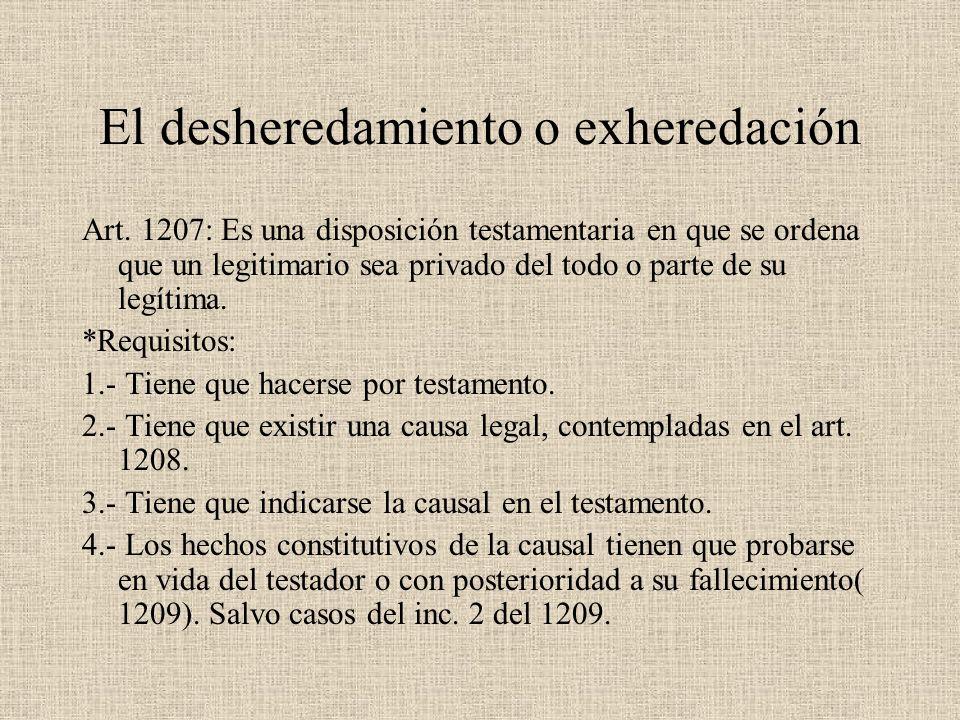El desheredamiento o exheredación Art. 1207: Es una disposición testamentaria en que se ordena que un legitimario sea privado del todo o parte de su l