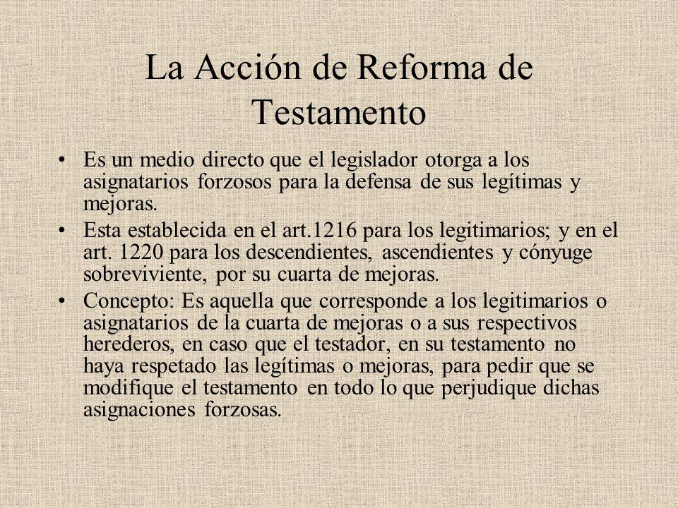 La Acción de Reforma de Testamento Es un medio directo que el legislador otorga a los asignatarios forzosos para la defensa de sus legítimas y mejoras
