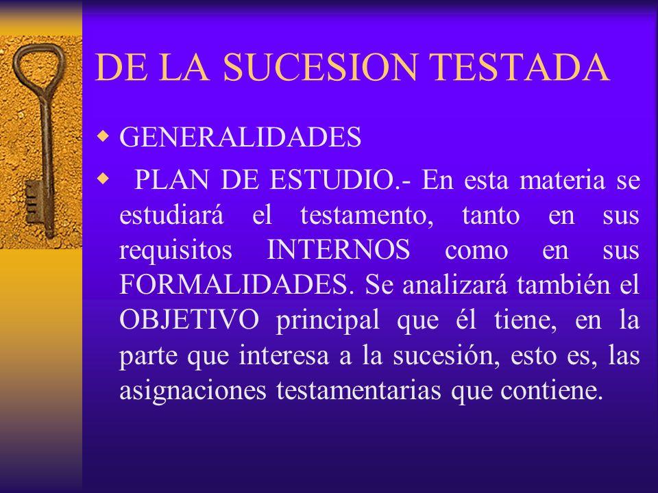 DE LA SUCESION TESTADA GENERALIDADES PLAN DE ESTUDIO.- En esta materia se estudiará el testamento, tanto en sus requisitos INTERNOS como en sus FORMAL