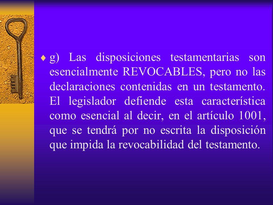 g) Las disposiciones testamentarias son esencialmente REVOCABLES, pero no las declaraciones contenidas en un testamento. El legislador defiende esta c