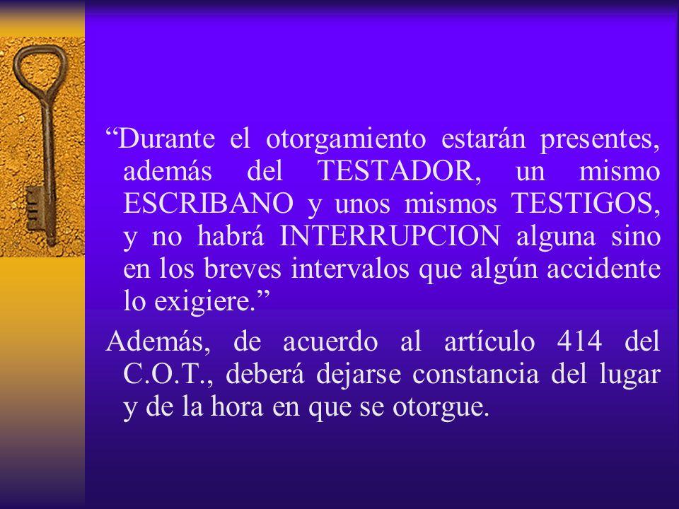 Durante el otorgamiento estarán presentes, además del TESTADOR, un mismo ESCRIBANO y unos mismos TESTIGOS, y no habrá INTERRUPCION alguna sino en los