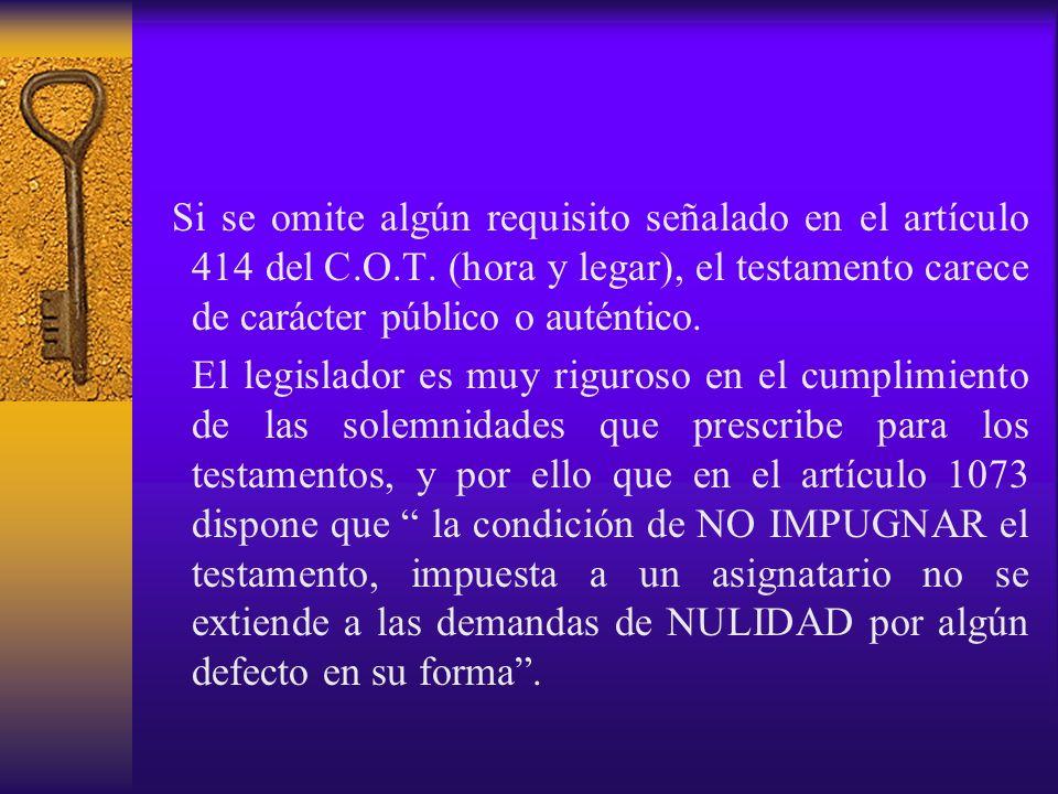 Si se omite algún requisito señalado en el artículo 414 del C.O.T. (hora y legar), el testamento carece de carácter público o auténtico. El legislador