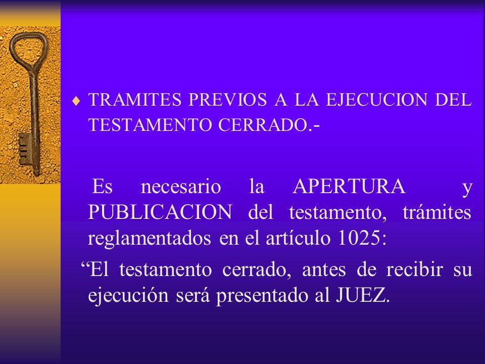 TRAMITES PREVIOS A LA EJECUCION DEL TESTAMENTO CERRADO.- Es necesario la APERTURA y PUBLICACION del testamento, trámites reglamentados en el artículo