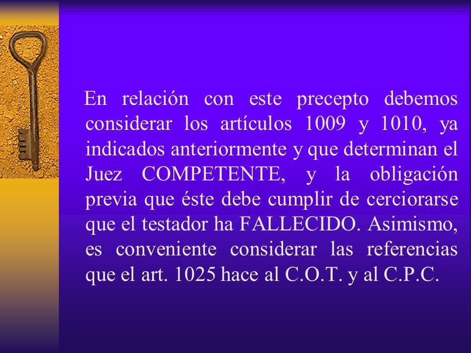 En relación con este precepto debemos considerar los artículos 1009 y 1010, ya indicados anteriormente y que determinan el Juez COMPETENTE, y la oblig