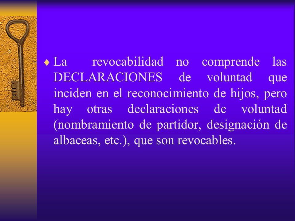 La revocabilidad no comprende las DECLARACIONES de voluntad que inciden en el reconocimiento de hijos, pero hay otras declaraciones de voluntad (nombr