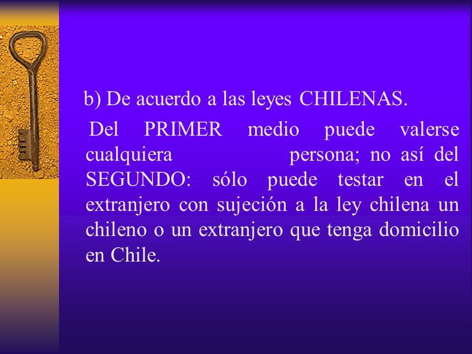 b) De acuerdo a las leyes CHILENAS. Del PRIMER medio puede valerse cualquiera persona; no así del SEGUNDO: sólo puede testar en el extranjero con suje
