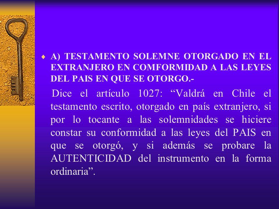 A) TESTAMENTO SOLEMNE OTORGADO EN EL EXTRANJERO EN COMFORMIDAD A LAS LEYES DEL PAIS EN QUE SE OTORGO.- Dice el artículo 1027: Valdrá en Chile el testa