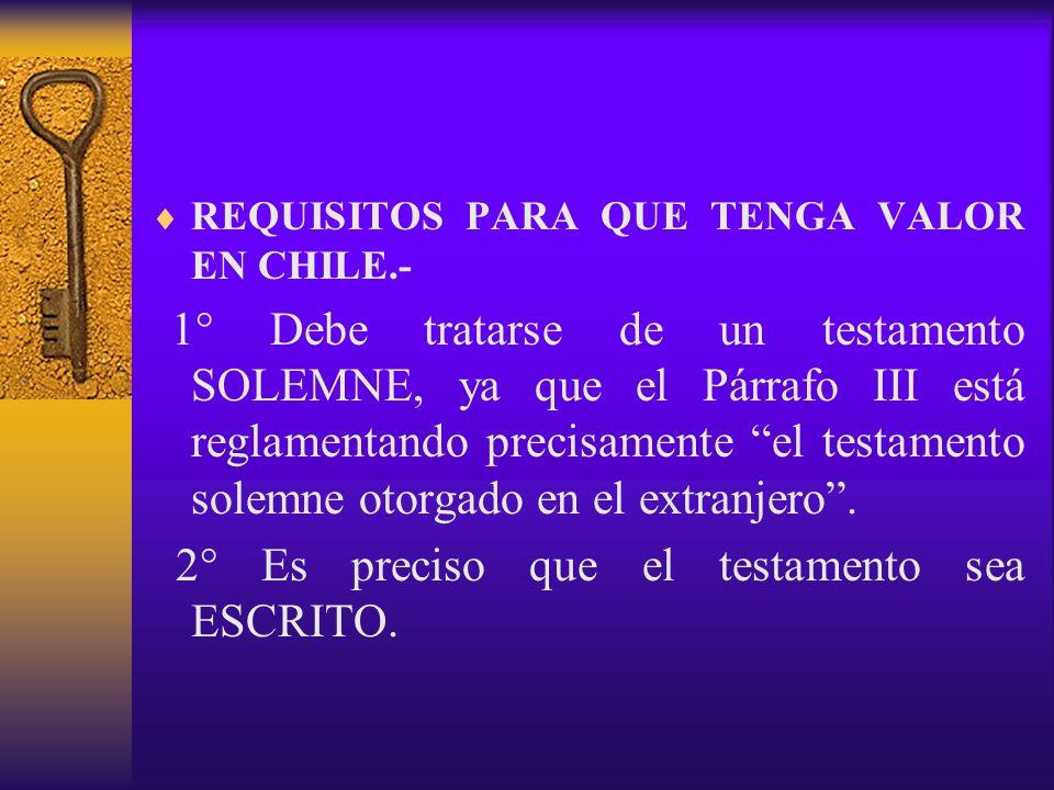 REQUISITOS PARA QUE TENGA VALOR EN CHILE.- 1° Debe tratarse de un testamento SOLEMNE, ya que el Párrafo III está reglamentando precisamente el testame