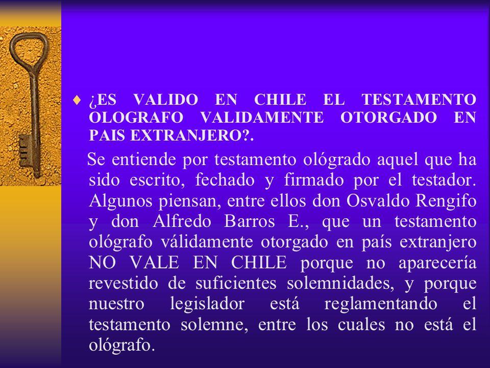 ¿ ES VALIDO EN CHILE EL TESTAMENTO OLOGRAFO VALIDAMENTE OTORGADO EN PAIS EXTRANJERO?. Se entiende por testamento ológrado aquel que ha sido escrito, f