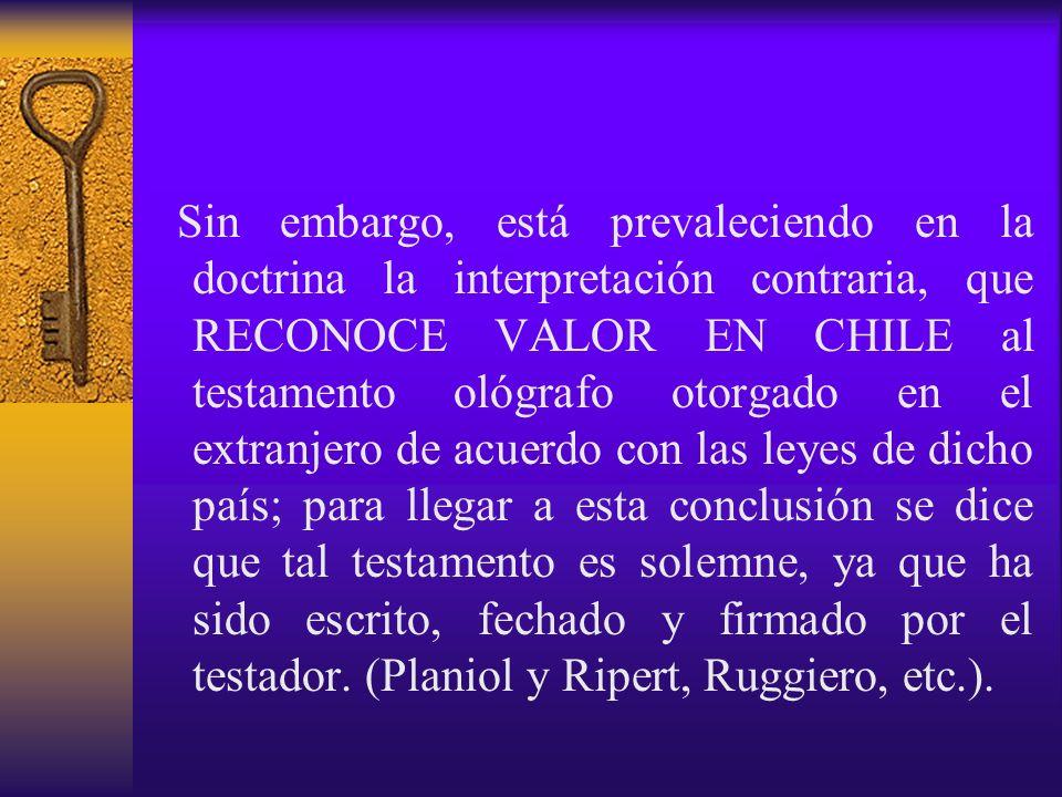 Sin embargo, está prevaleciendo en la doctrina la interpretación contraria, que RECONOCE VALOR EN CHILE al testamento ológrafo otorgado en el extranje