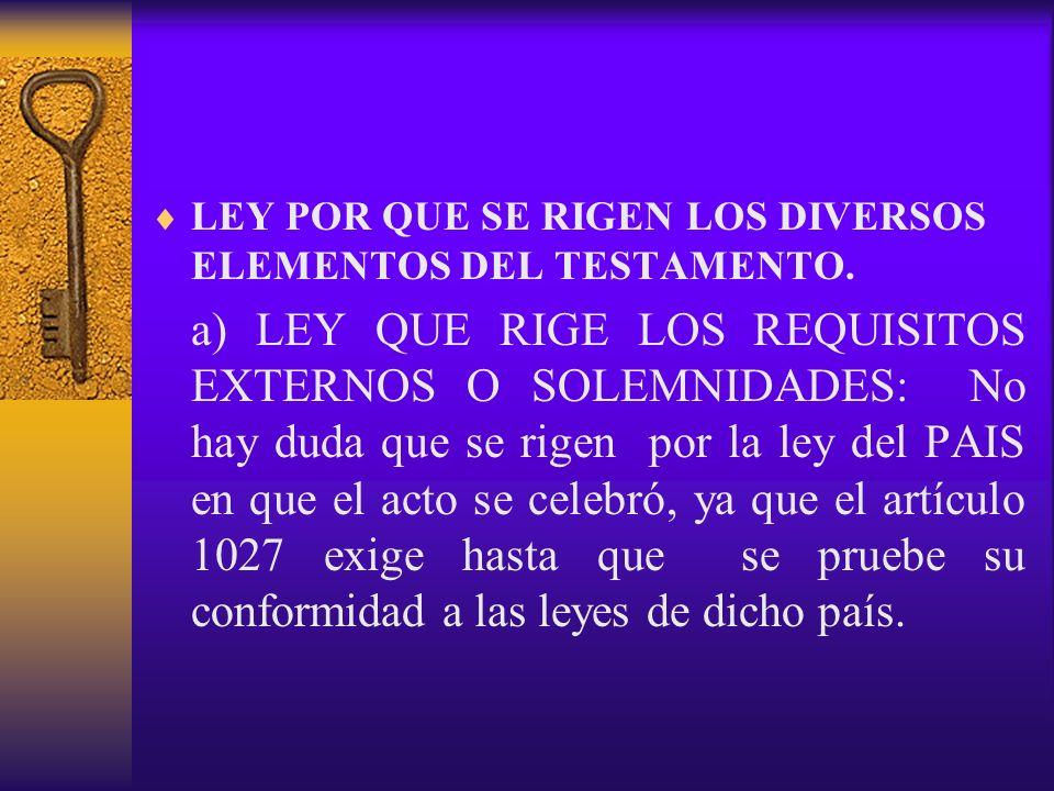 LEY POR QUE SE RIGEN LOS DIVERSOS ELEMENTOS DEL TESTAMENTO. a) LEY QUE RIGE LOS REQUISITOS EXTERNOS O SOLEMNIDADES: No hay duda que se rigen por la le