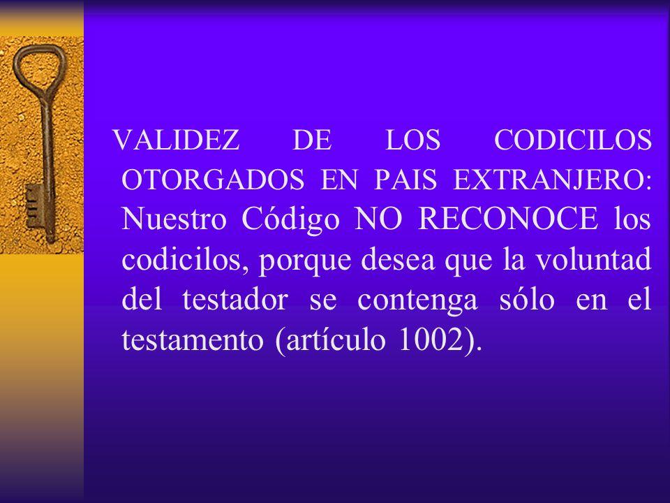 VALIDEZ DE LOS CODICILOS OTORGADOS EN PAIS EXTRANJERO: Nuestro Código NO RECONOCE los codicilos, porque desea que la voluntad del testador se contenga