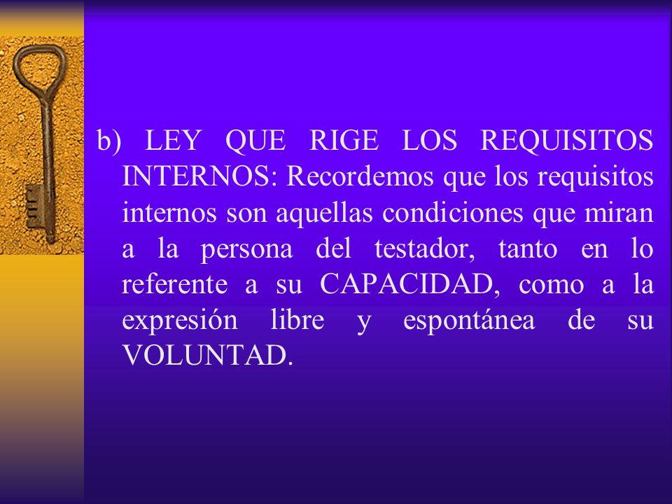b) LEY QUE RIGE LOS REQUISITOS INTERNOS: Recordemos que los requisitos internos son aquellas condiciones que miran a la persona del testador, tanto en