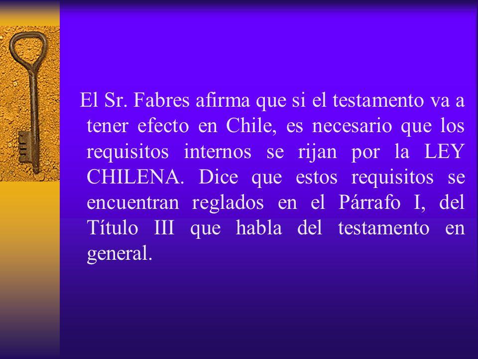 El Sr. Fabres afirma que si el testamento va a tener efecto en Chile, es necesario que los requisitos internos se rijan por la LEY CHILENA. Dice que e