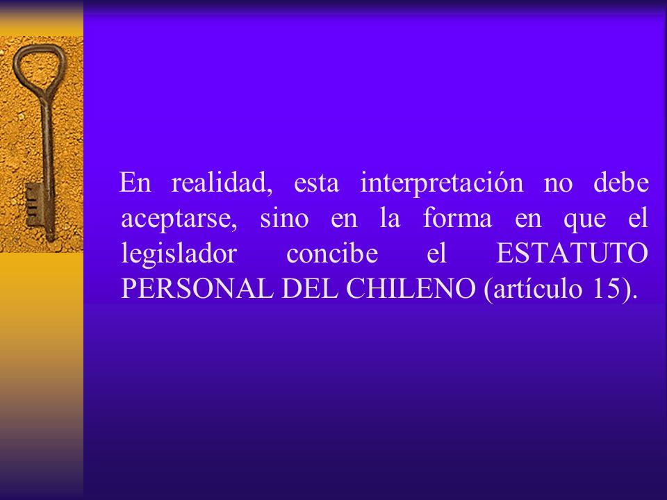 En realidad, esta interpretación no debe aceptarse, sino en la forma en que el legislador concibe el ESTATUTO PERSONAL DEL CHILENO (artículo 15).