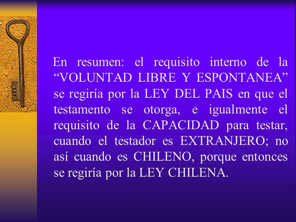 En resumen: el requisito interno de la VOLUNTAD LIBRE Y ESPONTANEA se regiría por la LEY DEL PAIS en que el testamento se otorga, e igualmente el requ
