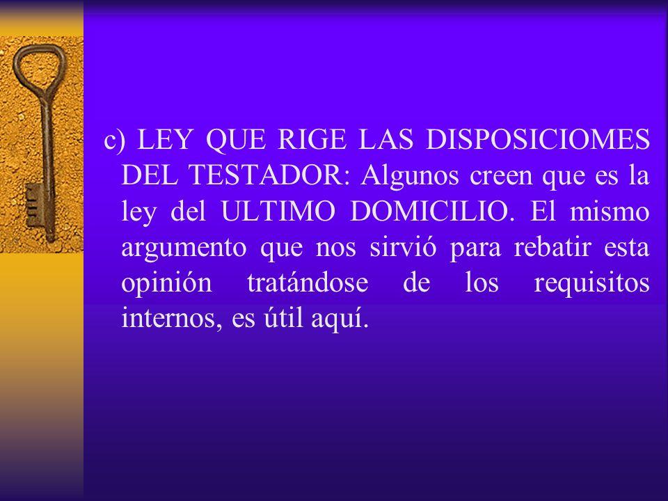 c) LEY QUE RIGE LAS DISPOSICIOMES DEL TESTADOR: Algunos creen que es la ley del ULTIMO DOMICILIO. El mismo argumento que nos sirvió para rebatir esta