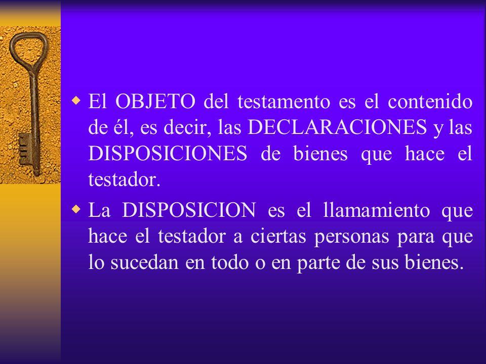 El OBJETO del testamento es el contenido de él, es decir, las DECLARACIONES y las DISPOSICIONES de bienes que hace el testador. La DISPOSICION es el l