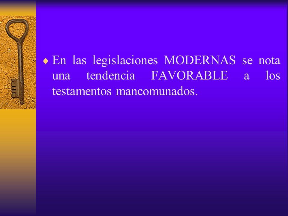 En las legislaciones MODERNAS se nota una tendencia FAVORABLE a los testamentos mancomunados.