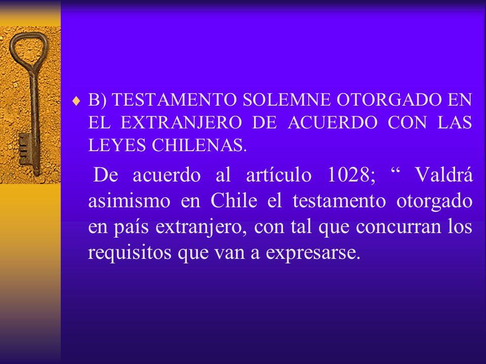 B) TESTAMENTO SOLEMNE OTORGADO EN EL EXTRANJERO DE ACUERDO CON LAS LEYES CHILENAS. De acuerdo al artículo 1028; Valdrá asimismo en Chile el testamento