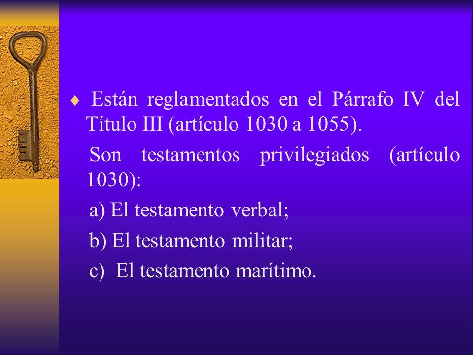 Están reglamentados en el Párrafo IV del Título III (artículo 1030 a 1055). Son testamentos privilegiados (artículo 1030): a) El testamento verbal; b)