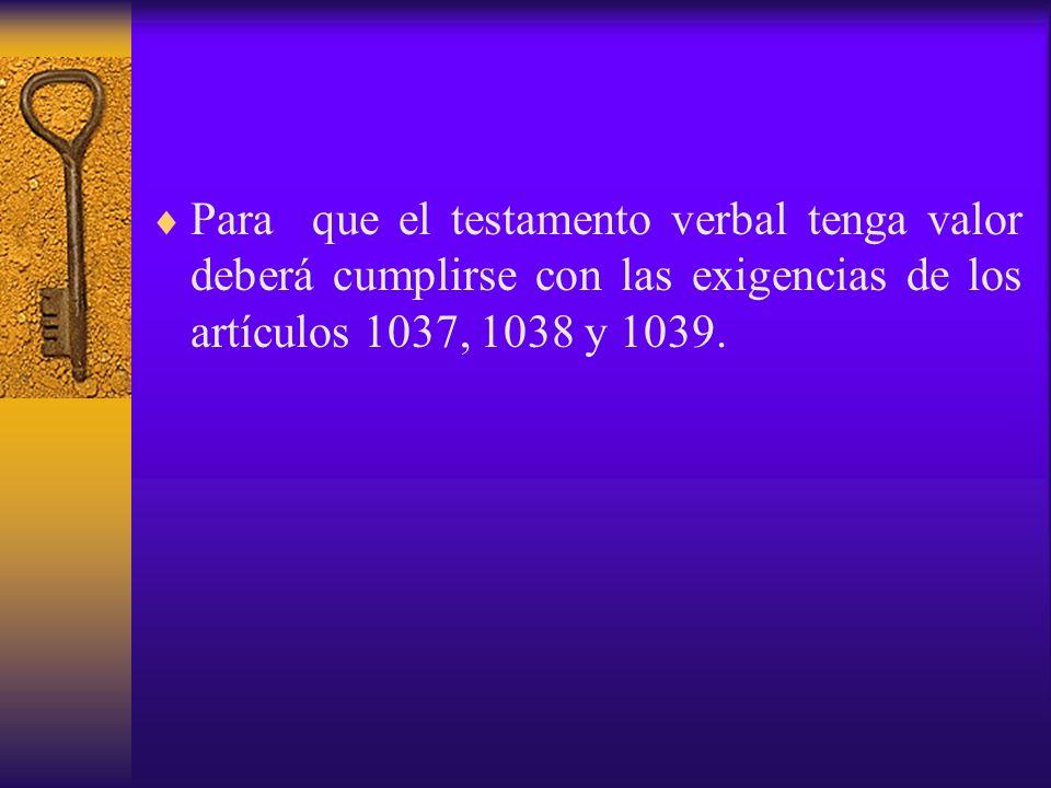 Para que el testamento verbal tenga valor deberá cumplirse con las exigencias de los artículos 1037, 1038 y 1039.