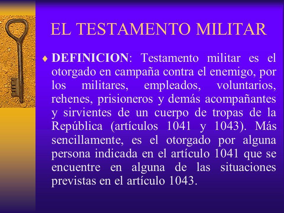 EL TESTAMENTO MILITAR DEFINICION: Testamento militar es el otorgado en campaña contra el enemigo, por los militares, empleados, voluntarios, rehenes,