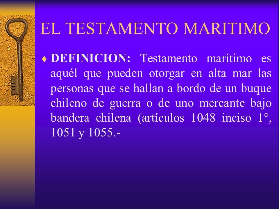 EL TESTAMENTO MARITIMO DEFINICION: Testamento marítimo es aquél que pueden otorgar en alta mar las personas que se hallan a bordo de un buque chileno