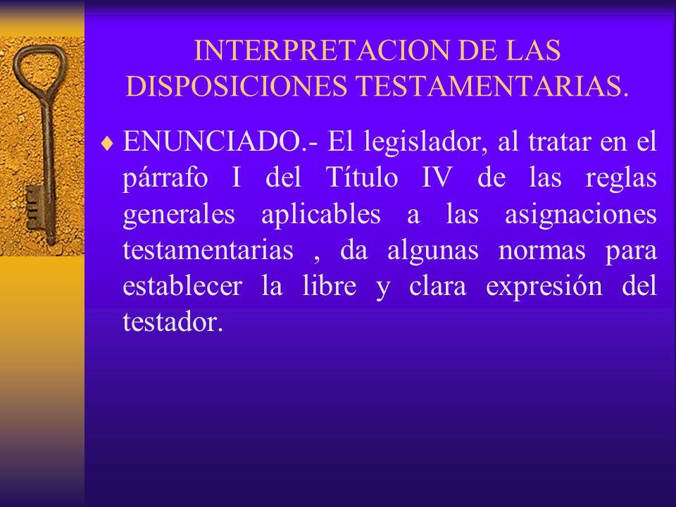 INTERPRETACION DE LAS DISPOSICIONES TESTAMENTARIAS. ENUNCIADO.- El legislador, al tratar en el párrafo I del Título IV de las reglas generales aplicab