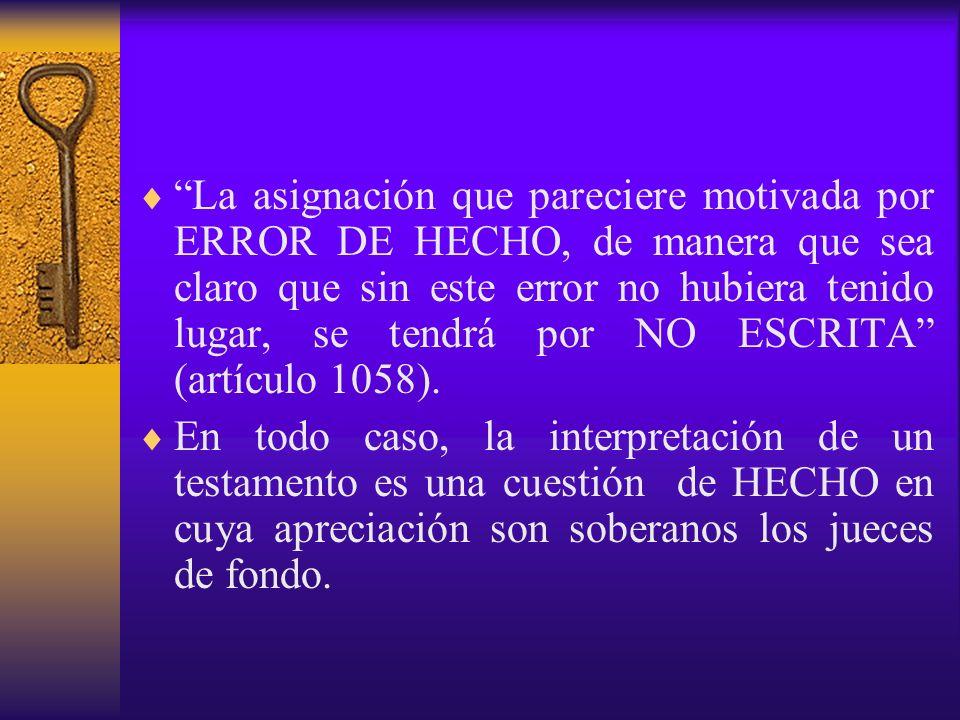 La asignación que pareciere motivada por ERROR DE HECHO, de manera que sea claro que sin este error no hubiera tenido lugar, se tendrá por NO ESCRITA