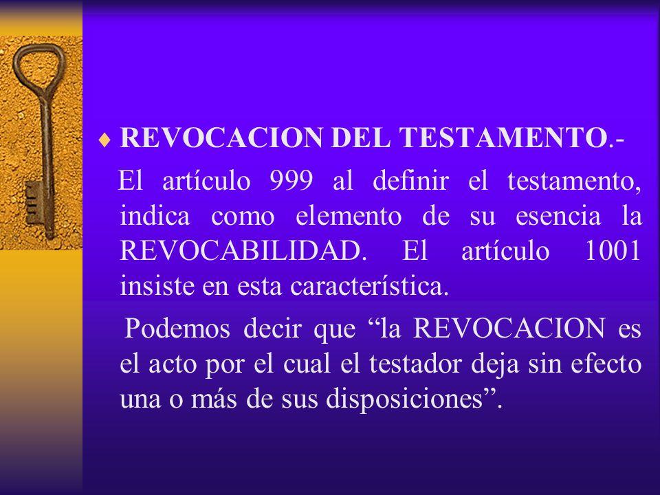 REVOCACION DEL TESTAMENTO.- El artículo 999 al definir el testamento, indica como elemento de su esencia la REVOCABILIDAD. El artículo 1001 insiste en