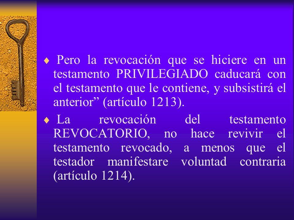 Pero la revocación que se hiciere en un testamento PRIVILEGIADO caducará con el testamento que le contiene, y subsistirá el anterior (artículo 1213).