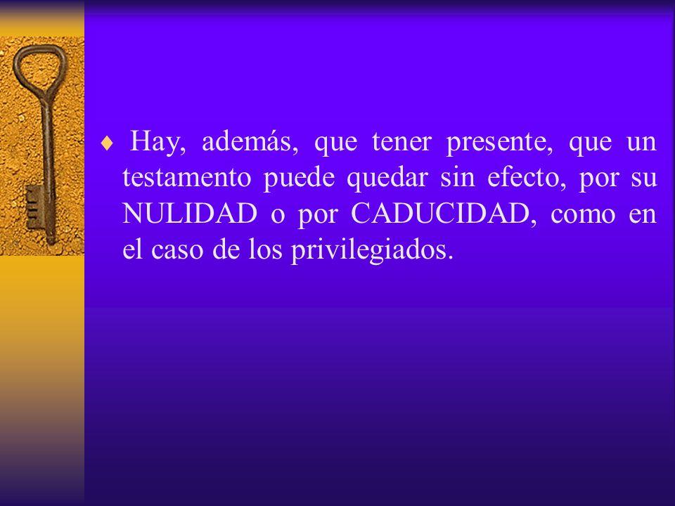 Hay, además, que tener presente, que un testamento puede quedar sin efecto, por su NULIDAD o por CADUCIDAD, como en el caso de los privilegiados.
