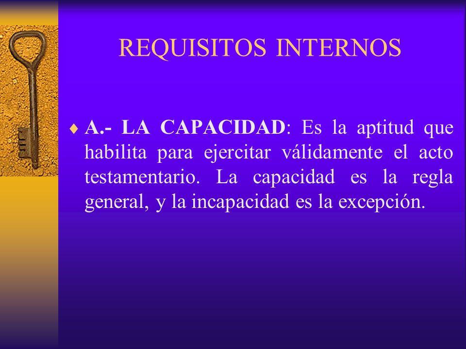 REQUISITOS INTERNOS A.- LA CAPACIDAD: Es la aptitud que habilita para ejercitar válidamente el acto testamentario. La capacidad es la regla general, y